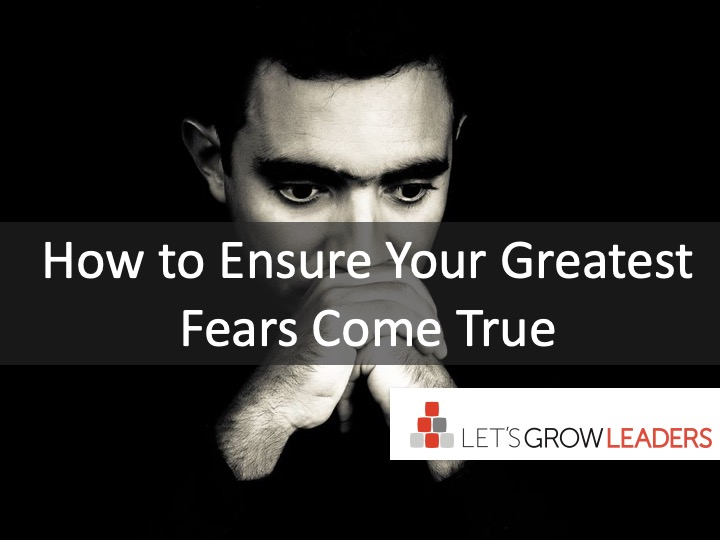 how to ensure your greatest fears come true