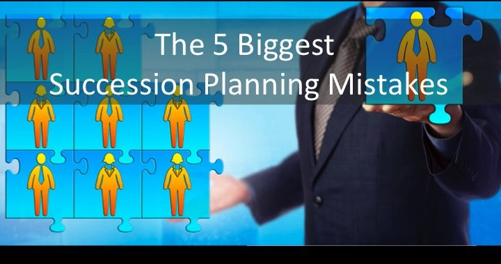 The 5 Biggest Succession Planning Mistakes