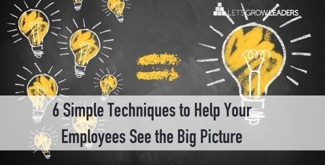 6 Simple Techniques to Help Your Employees See the Big Picture