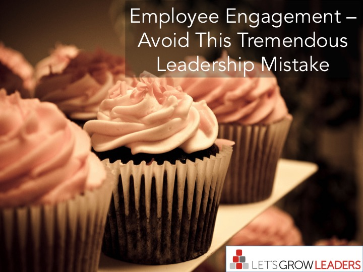 Employee Engagement – Avoid This Tremendous Leadership Mistake