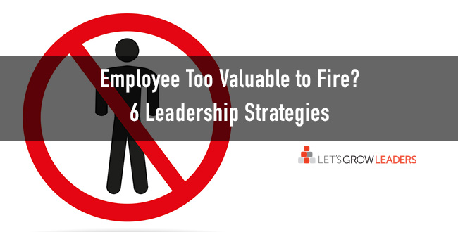 Employee Too Valuable to Fire? 6 Leadership Strategies