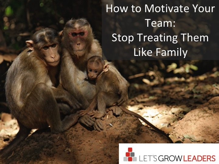 Motivate Your Team Stop Treating Them Like Family