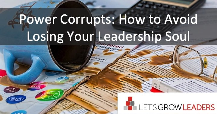 Power Corrupts – How to Avoid Losing Your Leadership Soul