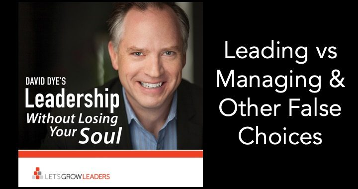 Avoid Leadership False Choices - Leading vs Managing (and other mistakes)