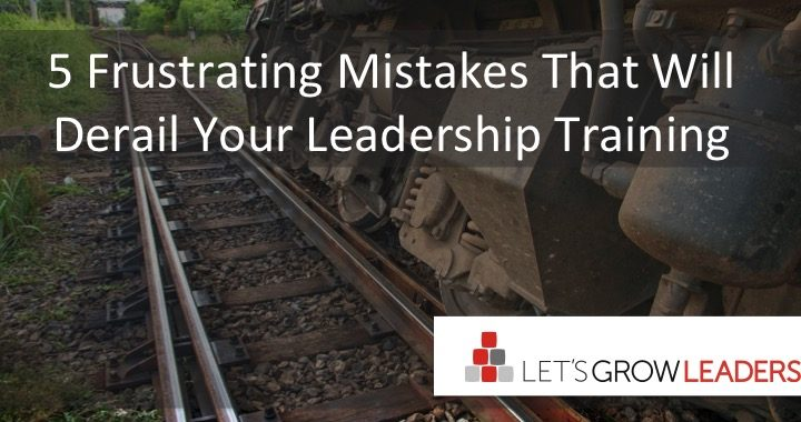 5 Frustrating Mistakes That Will Derail Your Leadership Training