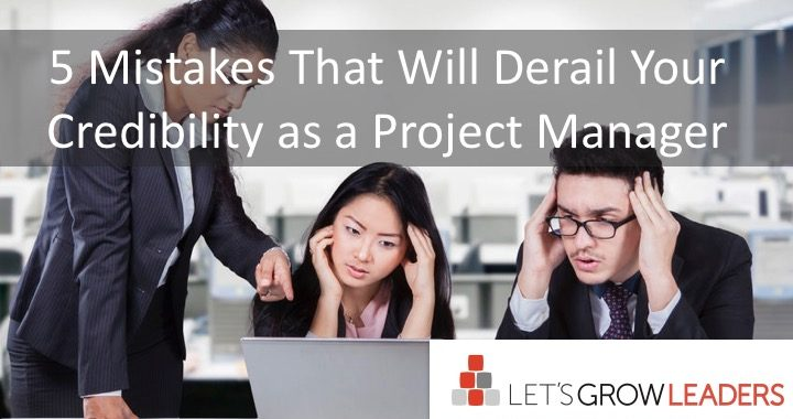 5 Mistakes that Will Derail Your Credibility as a Project Manager