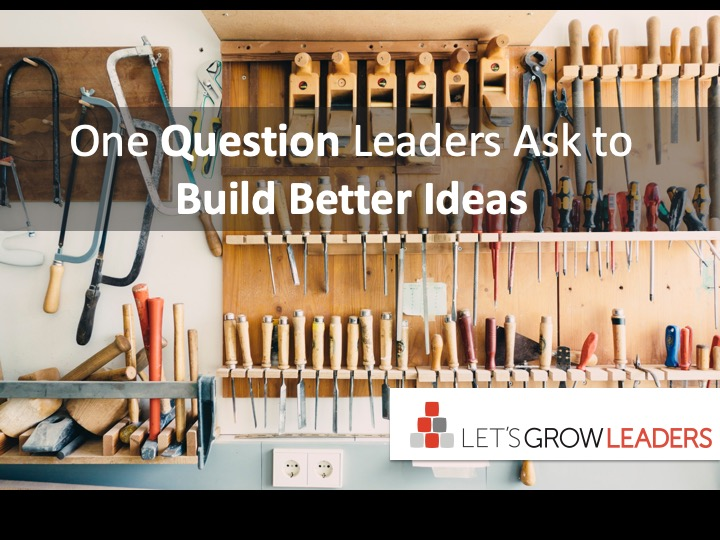 One question leaders ask to build better ideas