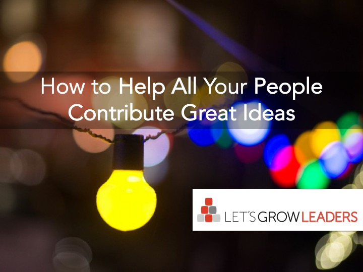 How to Help All Your People Contribute Great Ideas