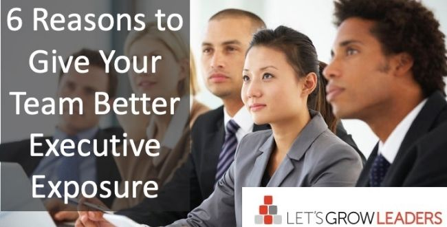 6 Reasons to Give Your Team Better Executive Exposure