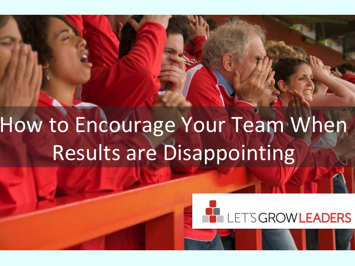 Encourage Your Team When Results are Disappointing