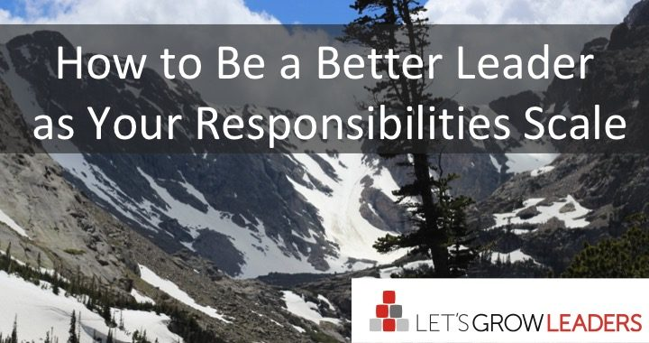 How to be a Better Leader as Your Responsibilities Scale