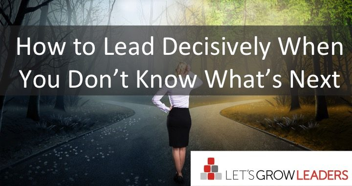How to Lead Decisively When You Don't Know What's Next