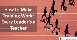 How to Make Training Work: Every Leader's a Teacher