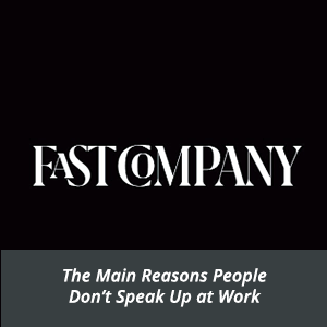 Fast Company: The Main Reasons People Don't Speak Up at Work