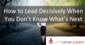 how to lead decisively amidst uncertainty