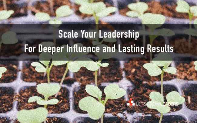 How to Scale Your Leadership for Bigger Influence and Results